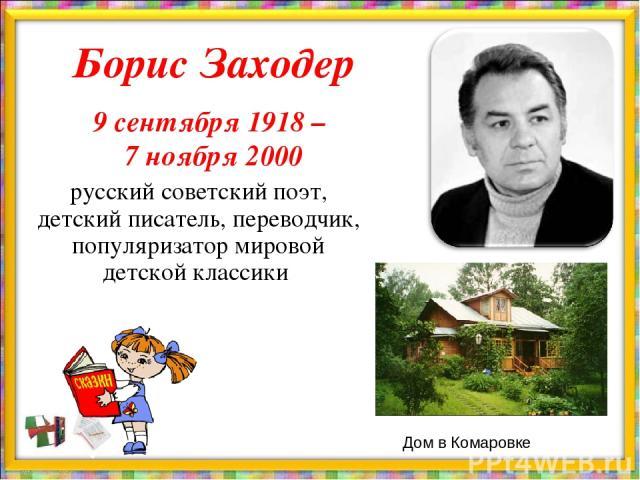 Борис Заходер 9 сентября 1918 – 7 ноября 2000 русский советский поэт, детский писатель, переводчик, популяризатор мировой детской классики Дом в Комаровке
