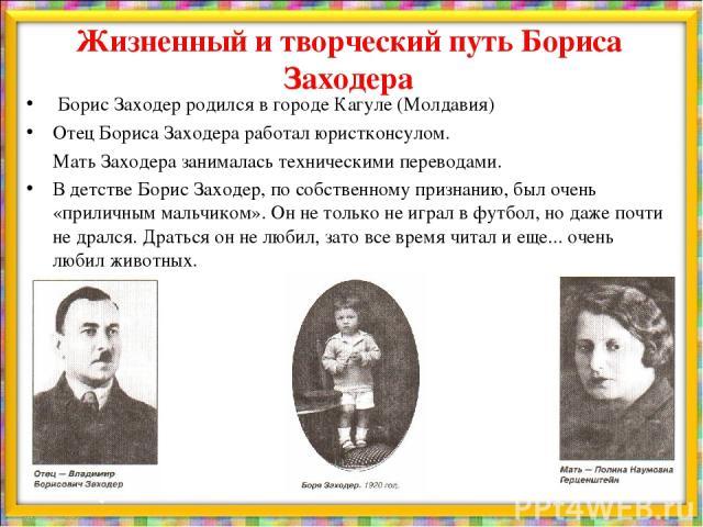 Жизненный и творческий путь Бориса Заходера Борис Заходер родился в городе Кагуле (Молдавия) Отец Бориса Заходера работал юристконсулом. Мать Заходера занималась техническими переводами. В детстве Борис Заходер, по собственному признанию, был очень …