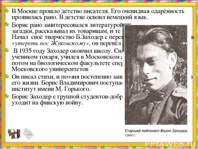 В Москве прошло детство писателя. Его очевидная одарённость проявилась рано. В детстве освоил немецкий язык. Борис рано заинтересовался литературой, придумывал сказки и загадки, рассказывал их товарищам, и те слушали его с интересом. Начал своё твор…