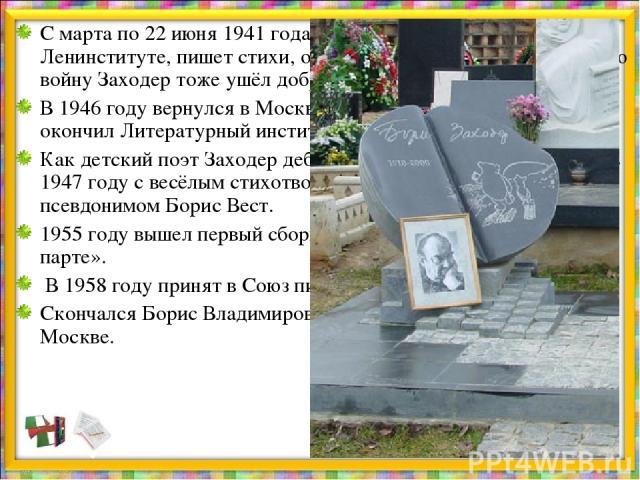 С марта по 22 июня 1941 года он продолжает учёбу в Ленинституте, пишет стихи, очерки. На Великую Отечественную войну Заходер тоже ушёл добровольцем – в первые же дни. В 1946 году вернулся в Москву. И уже через год с отличием окончил Литературный инс…