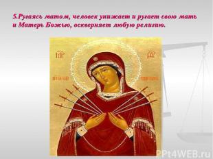 5.Ругаясь матом, человек унижает и ругает свою мать и Матерь Божью, оскверняет л