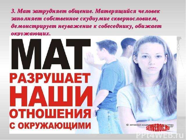 3. Мат затрудняет общение. Матерящийся человек заполняет собственное скудоумие сквернословием, демонстрирует неуважение к собеседнику, обижает окружающих.
