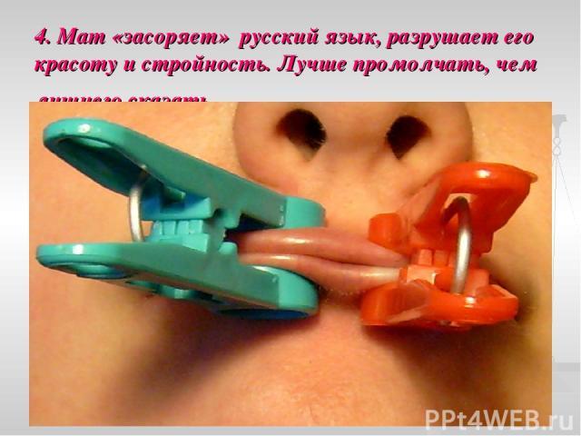 4. Мат «засоряет» русский язык, разрушает его красоту и стройность. Лучше промолчать, чем лишнего сказать.