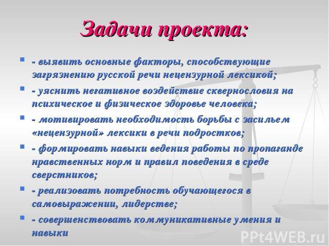 Задачи проекта: - выявить основные факторы, способствующие загрязнению русской речи нецензурной лексикой; - уяснить негативное воздействие сквернословия на психическое и физическое здоровье человека; - мотивировать необходимость борьбы с засильем «н…