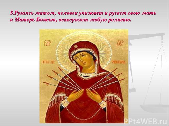 5.Ругаясь матом, человек унижает и ругает свою мать и Матерь Божью, оскверняет любую религию.