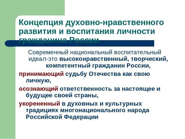 Концепция духовно-нравственного развития и воспитания личности гражданина России Современный национальный воспитательный идеал-это высоконравственный, творческий, компетентный гражданин России, принимающий судьбу Отечества как свою личную, осознающи…