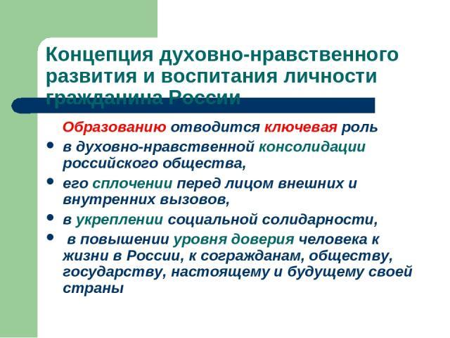 Концепция духовно-нравственного развития и воспитания личности гражданина России Образованию отводится ключевая роль в духовно-нравственной консолидации российского общества, его сплочении перед лицом внешних и внутренних вызовов, в укреплении социа…