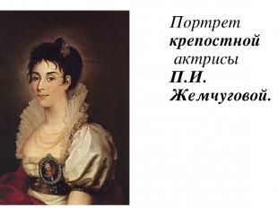 Портрет крепостной актрисы П.И. Жемчуговой.