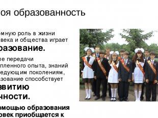 Твоя образованность Огромную роль в жизни человека и общества играет образование