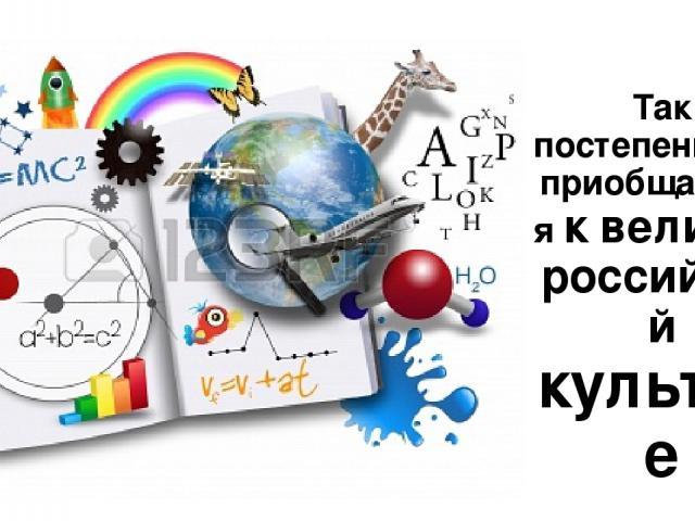 Так постепенно ты приобщаешься к великой российской культуре