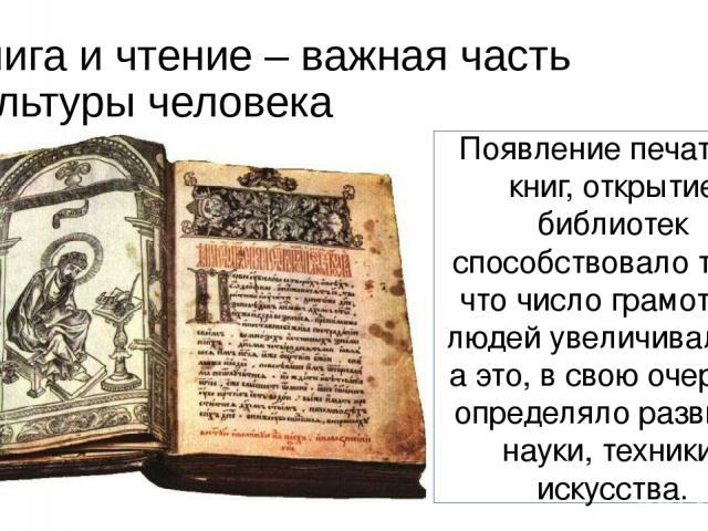 Книга и чтение – важная часть культуры человека Появление печатных книг, открытие библиотек способствовало тому, что число грамотных людей увеличивалось, а это, в свою очередь, определяло развитие науки, техники, искусства.
