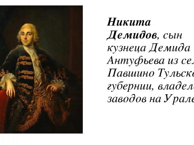 Никита Демидов, сын кузнеца Демида Антуфьева из села Павшино Тульской губернии, владелец заводов на Урале.