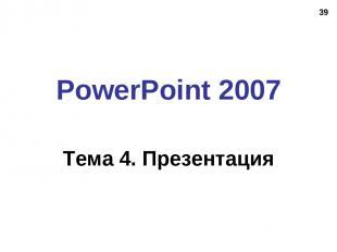 * PowerPoint 2007 Тема 4. Презентация