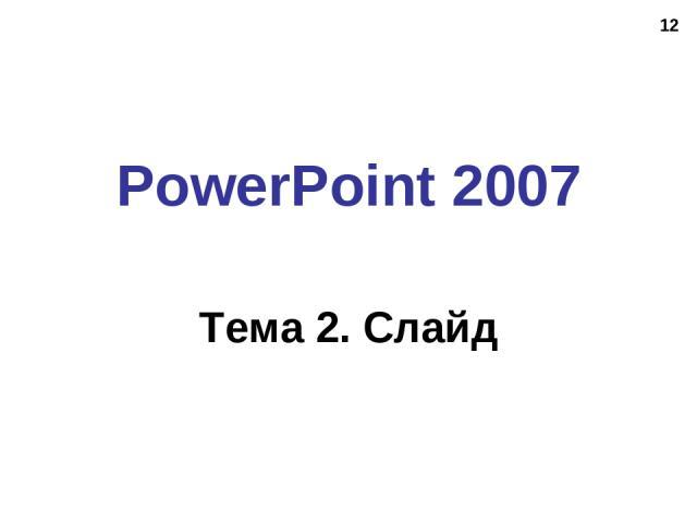 * PowerPoint 2007 Тема 2. Слайд