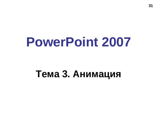 * PowerPoint 2007 Тема 3. Анимация
