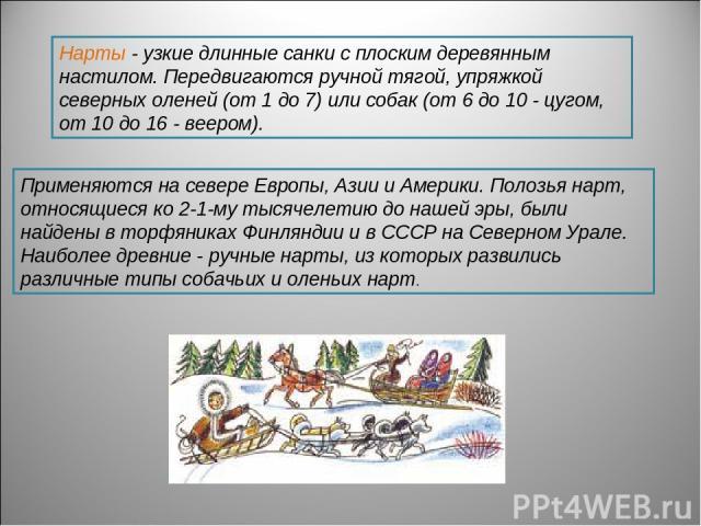 Нарты - узкие длинные санки с плоским деревянным настилом. Передвигаются ручной тягой, упряжкой северных оленей (от 1 до 7) или собак (от 6 до 10 - цугом, от 10 до 16 - веером). Применяются на севере Европы, Азии и Америки. Полозья нарт, относящиеся…