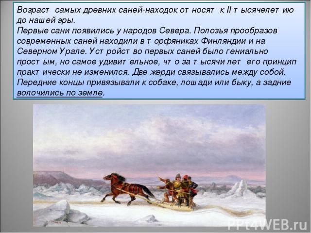 Возраст самых древних саней-находок относят к II тысячелетию до нашей эры. Первые сани появились у народов Севера. Полозья прообразов современных саней находили в торфяниках Финляндии и на Северном Урале. Устройство первых саней было гениально прост…