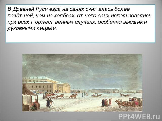 В Древней Руси езда на санях считалась более почётной, чем на колёсах, отчего сани использовались при всех торжественных случаях, особенно высшими духовными лицами.