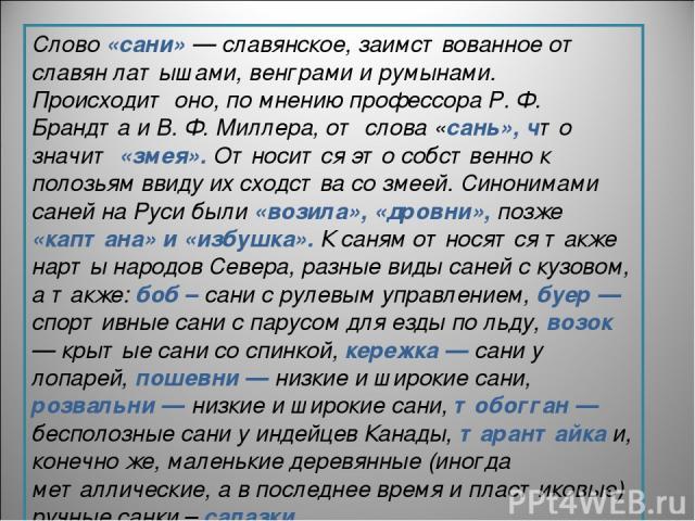 Слово «сани» — славянское, заимствованное от славян латышами, венграми и румынами. Происходит оно, по мнению профессора Р. Ф. Брандта и В. Ф. Миллера, от слова «сань», что значит «змея». Относится это собственно к полозьям ввиду их сходства со змеей…