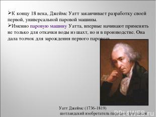 К концу 18 века, Джеймс Уатт заканчивает разработку своей первой, универсальной