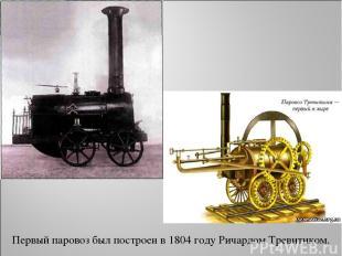 Первый паровоз был построен в 1804 году Ричардом Тревитиком.
