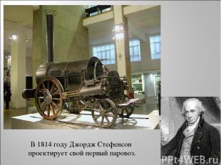 В 1814 году Джордж Стефенсон проектирует свой первый паровоз.
