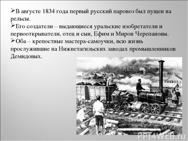 В августе 1834 года первый русский паровоз был пущен на рельсы. Его создатели – выдающиеся уральские изобретатели и первооткрыватели, отец и сын, Ефим и Мирон Черепановы. Оба – крепостные мастера-самоучки, всю жизнь прослужившие на Нижнетагильских з…