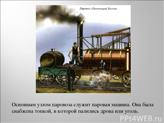 Основным узлом паровоза служит паровая машина. Она была снабжена топкой, в которой палились дрова или уголь.