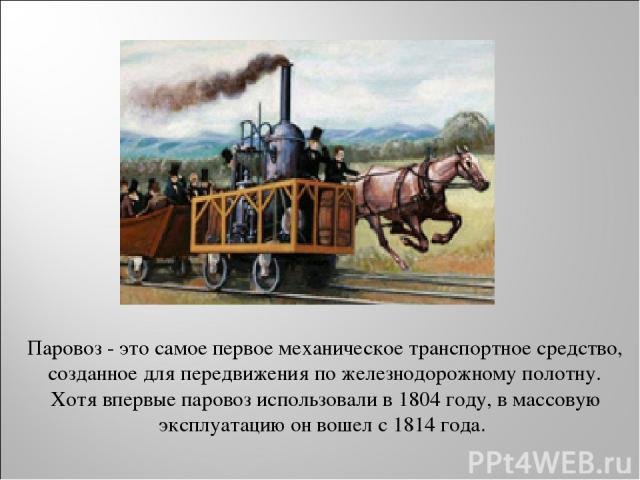 Паровоз - это самое первое механическое транспортное средство, созданное для передвижения по железнодорожному полотну. Хотя впервые паровоз использовали в 1804 году, в массовую эксплуатацию он вошел с 1814 года.
