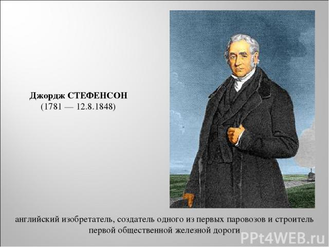 английский изобретатель, создатель одного из первых паровозов и строитель первой общественной железной дороги Джордж СТЕФЕНСОН (1781 — 12.8.1848)