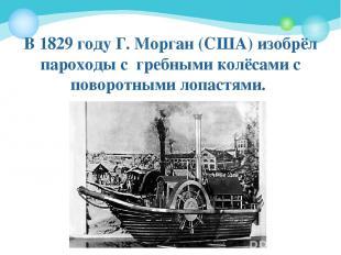 В 1829году Г. Морган (США) изобрёл пароходы с гребными колёсами с поворотными л