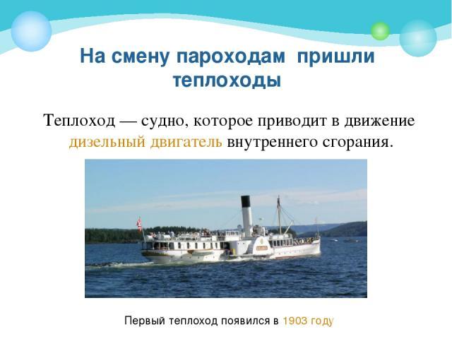 На смену пароходам пришли теплоходы Теплоход— судно, которое приводит в движение дизельный двигатель внутреннего сгорания. Первый теплоход появился в 1903 году