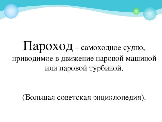 Пароход – самоходное судно, приводимое в движение паровой машиной или паровой турбиной. (Большая советская энциклопедия).