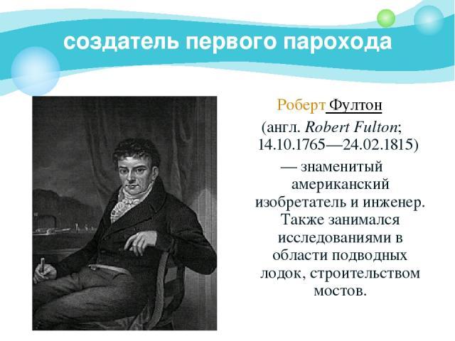 создатель первого парохода Роберт Фултон (англ. Robert Fulton; 14.10.1765—24.02.1815) — знаменитый американский изобретатель и инженер. Также занимался исследованиями в области подводных лодок, строительством мостов.