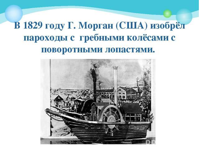 В 1829году Г. Морган (США) изобрёл пароходы с гребными колёсами с поворотными лопастями.