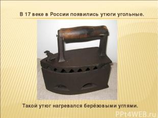 В 17 веке в России появились утюги угольные. Такой утюг нагревался берёзовыми уг