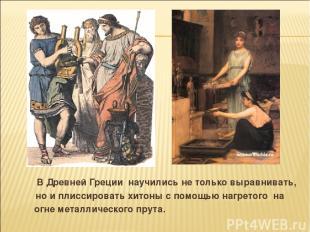 В Древней Греции научились не только выравнивать, но и плиссировать хитоны с пом