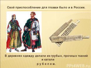 Своё приспособление для глажки было и в России. В деревнях одежду делали из груб
