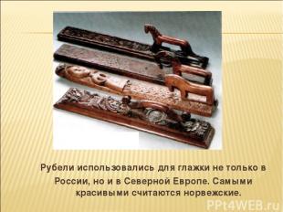 Рубели использовались для глажки не только в России, но и в Северной Европе. Сам