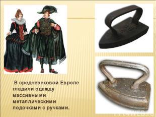 В средневековой Европе гладили одежду массивными металлическими лодочками с ручк