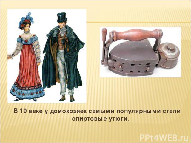 В 19 веке у домохозяек самыми популярными стали спиртовые утюги.