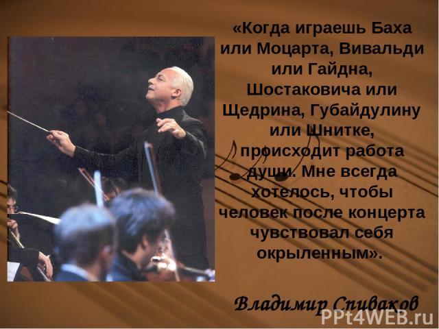 «Когда играешь Баха или Моцарта, Вивальди или Гайдна, Шостаковича или Щедрина, Губайдулину или Шнитке, происходит работа души. Мне всегда хотелось, чтобы человек после концерта чувствовал себя окрыленным». Владимир Спиваков