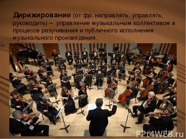 Дирижирование (от фр. направлять, управлять, руководить) – управление музыкальным коллективом в процессе разучивания и публичного исполнения музыкального произведения.