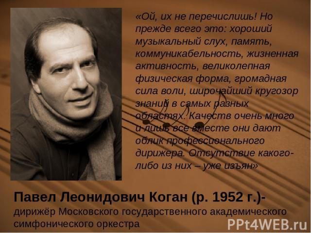 Павел Леонидович Коган (р. 1952 г.)- дирижёр Московского государственного академического симфонического оркестра «Ой, их не перечислишь! Но прежде всего это: хороший музыкальный слух, память, коммуникабельность, жизненная активность, великолепная фи…