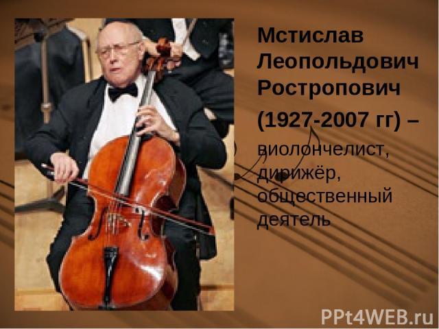 Мстислав Леопольдович Ростропович (1927-2007 гг) – виолончелист, дирижёр, общественный деятель