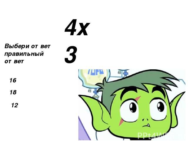 4х5 Выбери ответ правильный ответ 15 20 13