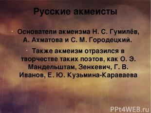 Русские акмеисты Основатели акмеизма Н. С. Гумилёв, А. Ахматова и С. М. Городецк