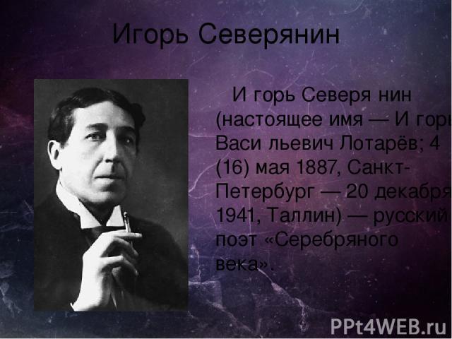 Игорь Северянин И горь Северя нин (настоящее имя — И горь Васи льевич Лотарёв; 4 (16) мая 1887, Санкт-Петербург — 20 декабря 1941, Таллин) — русский поэт «Серебряного века».