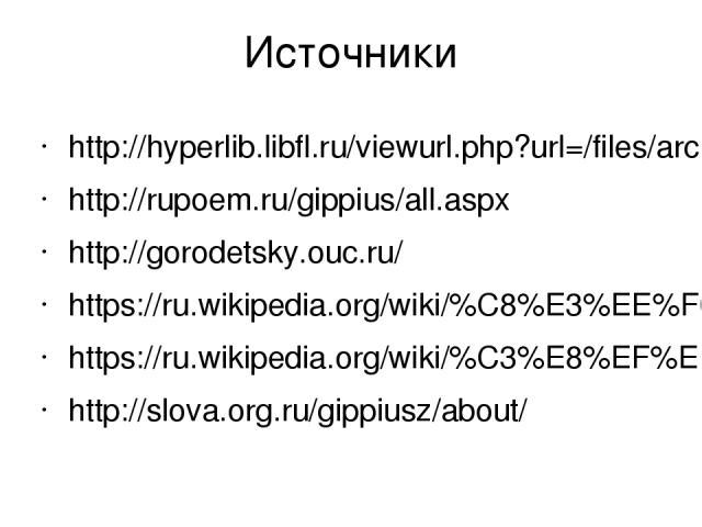 Источники http://hyperlib.libfl.ru/viewurl.php?url=/files/archive/texts/M/Mandelshtam_Utro_Akmeizma/Mandelshtam_Utro_Akmeizma.htm http://rupoem.ru/gippius/all.aspx http://gorodetsky.ouc.ru/ https://ru.wikipedia.org/wiki/%C8%E3%EE%F0%FC_%D1%E5%E2%E5%…