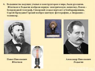 6. Большинство ведущих ученых и конструкторов в мире, были русскими. Яблочков и